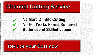 Channel Cutting Service | No more on-site cutting | No hot-works permit required | Better use of skilled labour | Reduce Your Costs Now | |  Precision Fabrication | Reduced fabrication errors | No hidden costs | Faster installations | Reduce Your Time on
